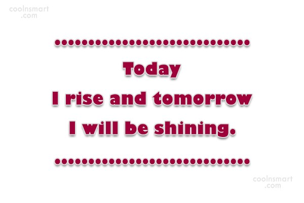 Quote: Today I rise and tomorrow I will...