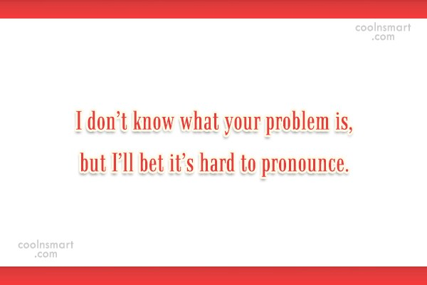 Quote: I don't know what your problem is,...