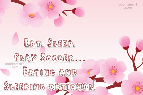 Quote: Eat. Sleep. Play Soccer… Eating and Sleeping...