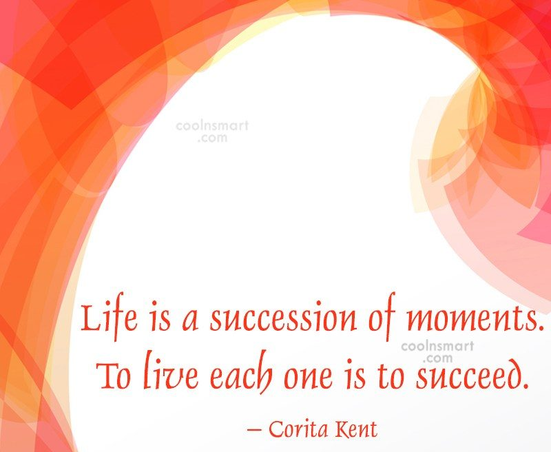Quote: Life is a succession of moments. To...