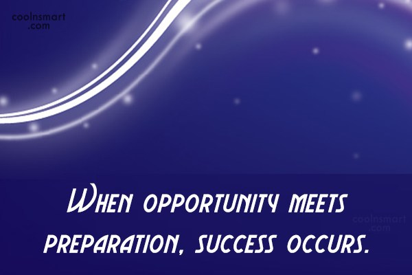 Quote: When opportunity meets preparation, success occurs.