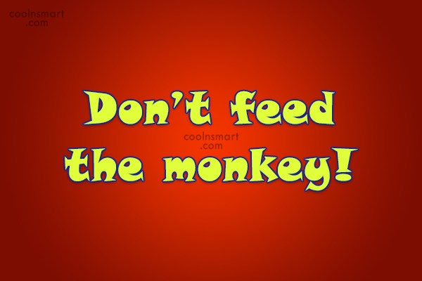 Quote: Don't feed the monkey!