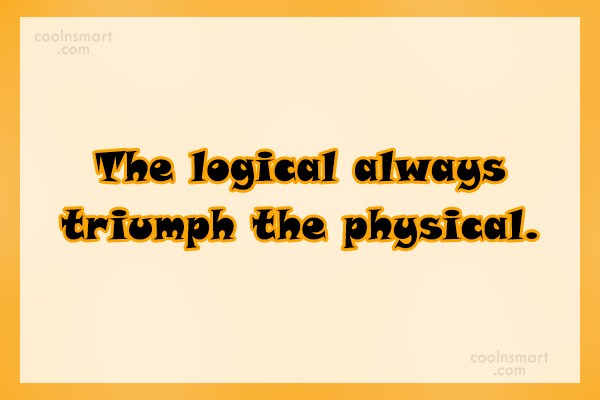 Quote: The logical always triumph the physical.