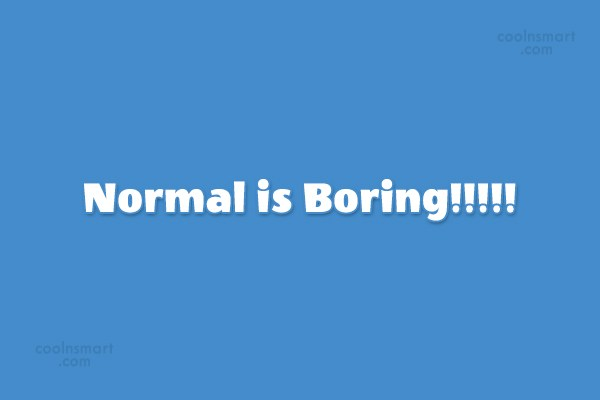 Quote: Normal is Boring!!!!!