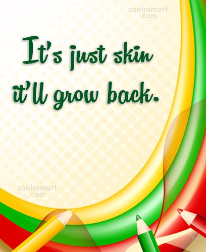 Quote: It's just skin it'll grow back.