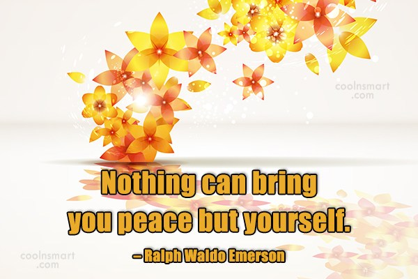 Peace Quote: Nothing can bring you peace but yourself....