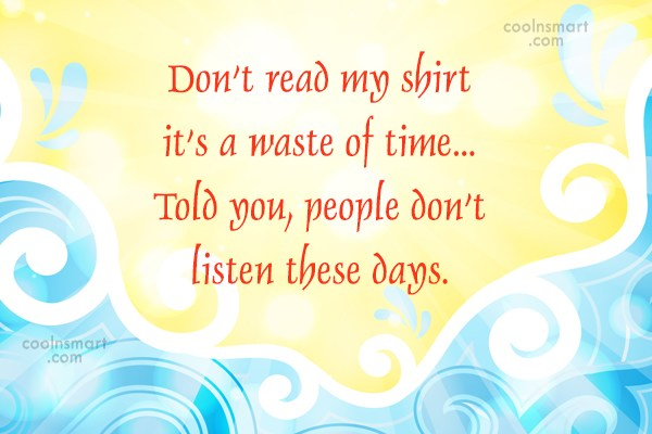Quote: Don't read my shirt it's a waste...