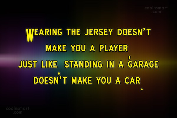 Quote: Wearing the jersey doesn't make you a...