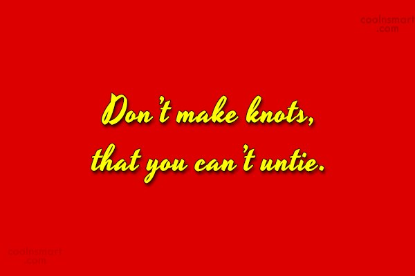 Quote: Don't make knots, that you can't untie.