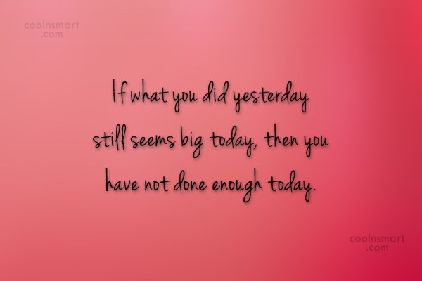 Quote: If what you did yesterday still seems...