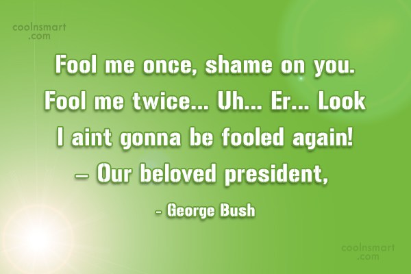 Quote: Fool me once, shame on you. Fool...