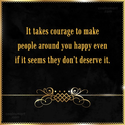Quote: It takes courage to make people around...