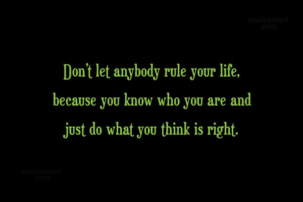 Quote: Don't let anybody rule your life, because...