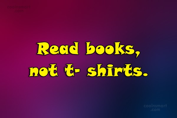 Quote: Read books, not t- shirts.