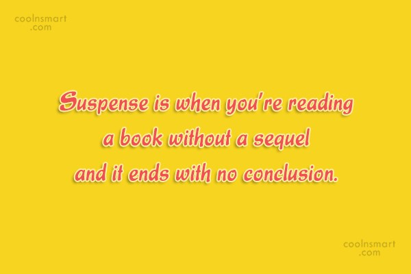 Quote: Suspense is when you're reading a book...