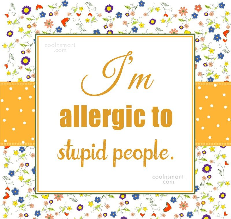 Quote: I'm allergic to stupid people.