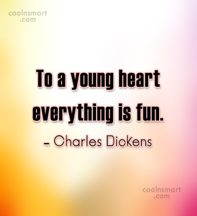 Quote: To a young heart everything is fun....