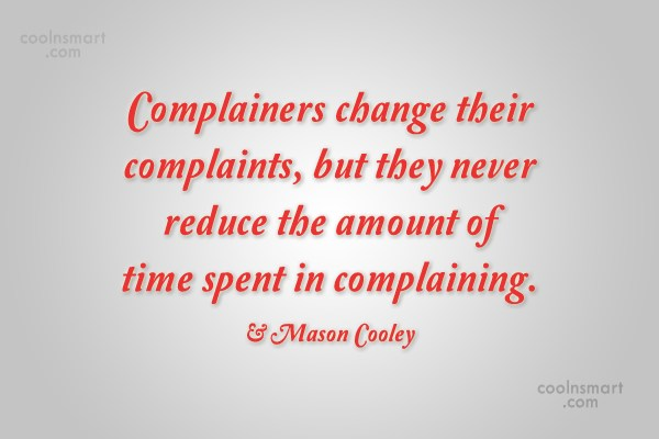 Quote: Complainers change their complaints, but they never...
