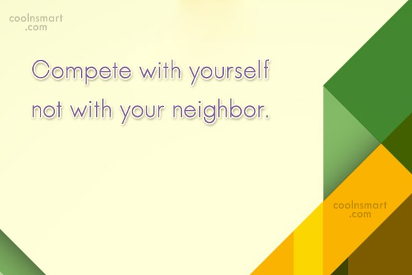 Neighbors Quote: Compete with yourself not with your neighbor.