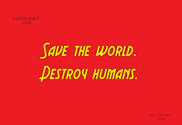 Quote: Save the world. Destroy humans.'