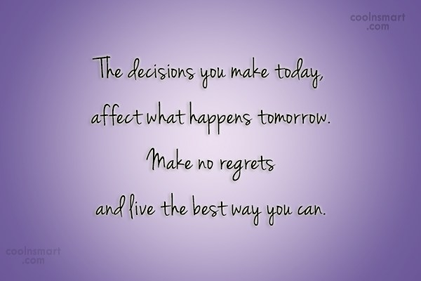 Quote: The decisions you make today, affect what...