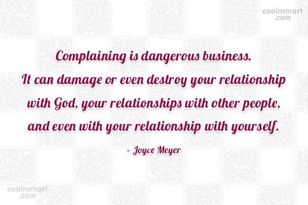 Quote: Complaining is dangerous business. It can damage...