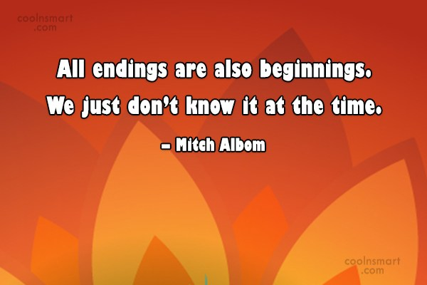 Quote: All endings are also beginnings. We just...