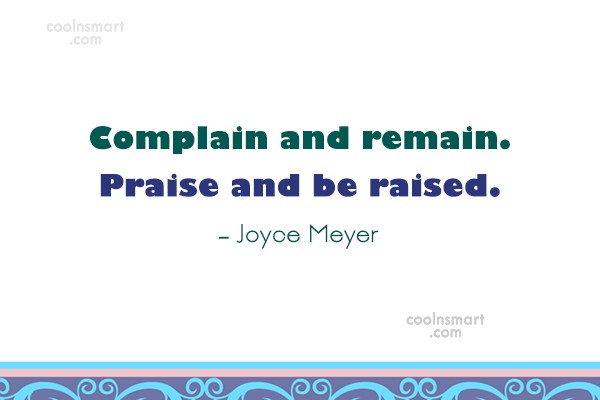 Quote: Complain and remain. Praise and be raised....