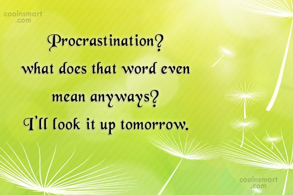 Quote: Procrastination? what does that word even mean...