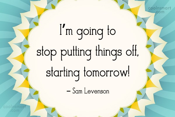 Quote: I'm going to stop putting things off,...