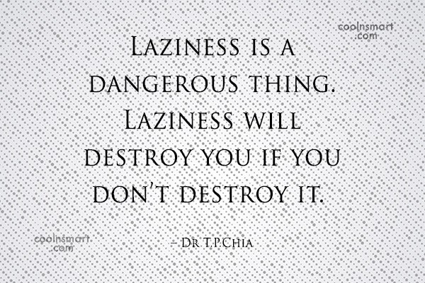 Laziness Quote: Laziness is a dangerous thing. Laziness will...
