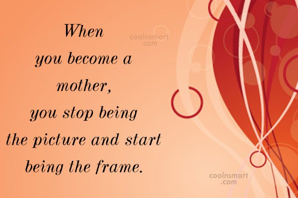 Baby Quote: When you become a mother, you stop...