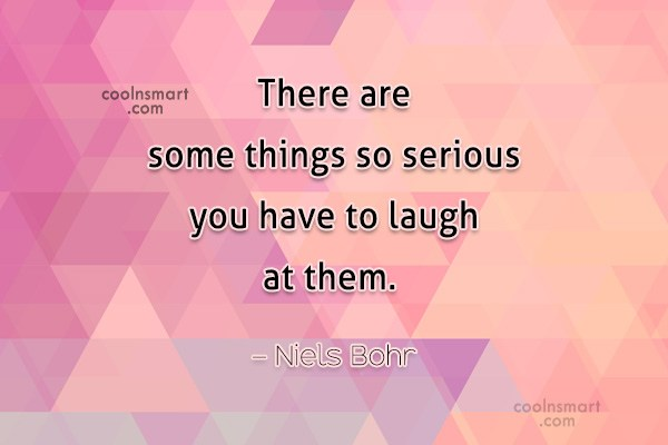 Laughter Quote: There are some things so serious you...