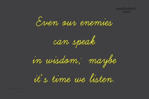 Listening Quote: Even our enemies can speak in wisdom;...