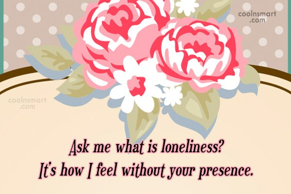 Missing You Quote: Ask me what is loneliness? It's how...