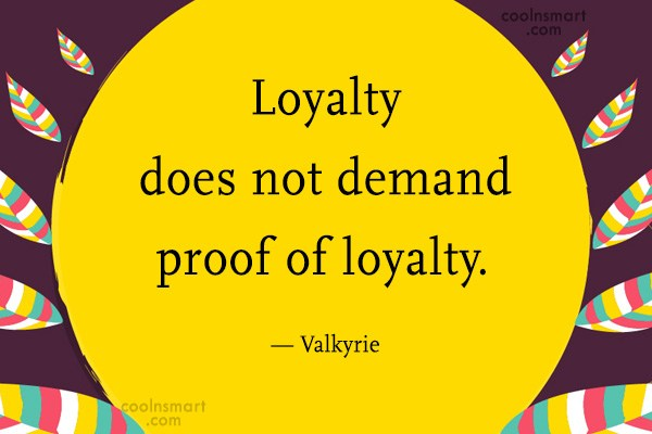 Quote: Loyalty does not demand proof of loyalty....