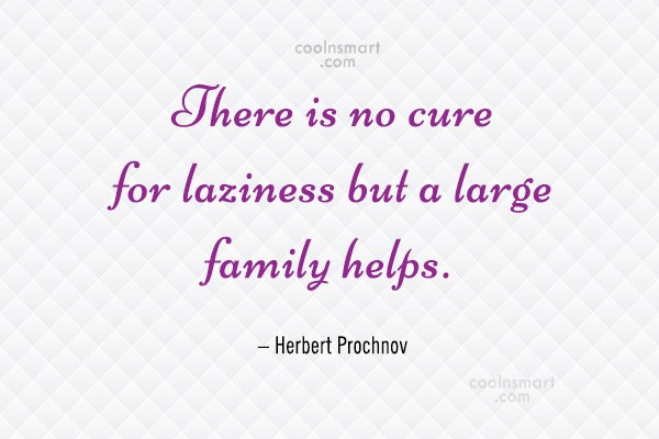 Family Quote: There is no cure for laziness but...