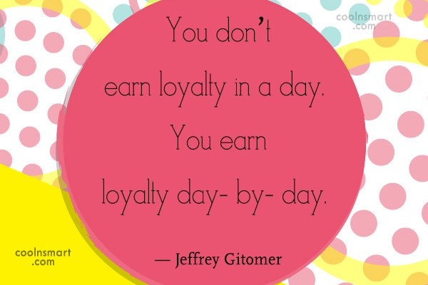 Loyalty Quote: You don't earn loyalty in a day....