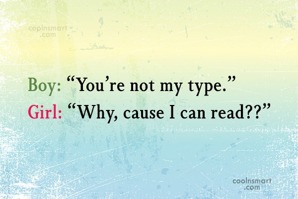 "Sarcastic Quote: Boy: ""You're not my type."" Girl: ""Why,..."