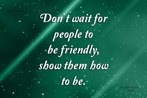 Quote: Don't wait for people to be friendly,...