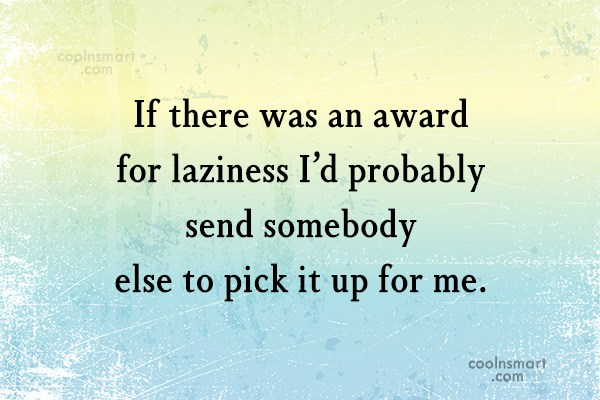 Laziness Quote: If there was an award for laziness...