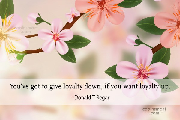 Loyalty Quote: You've got to give loyalty down, if...