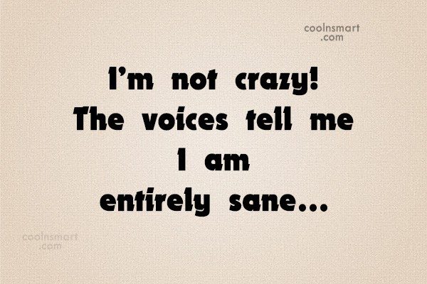 Sarcastic Quote: I'm not crazy! The voices tell me...