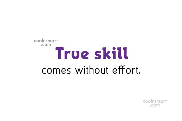 Quote: True skill comes without effort.