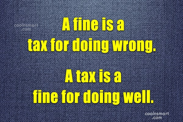Quote: A fine is a tax for doing...