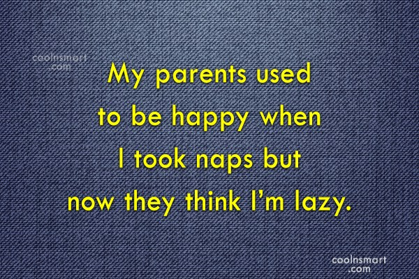 Laziness Quote: My parents used to be happy when...