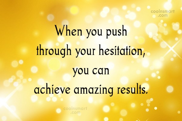 Leadership Quote: When you push through your hesitation, you...