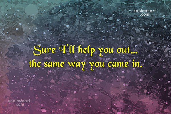 Sarcastic Quote: Sure I'll help you out…the same way...