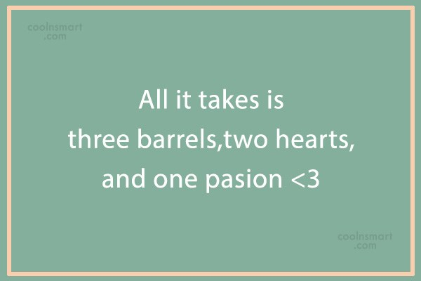 Quote: All it takes is three barrels,two hearts...