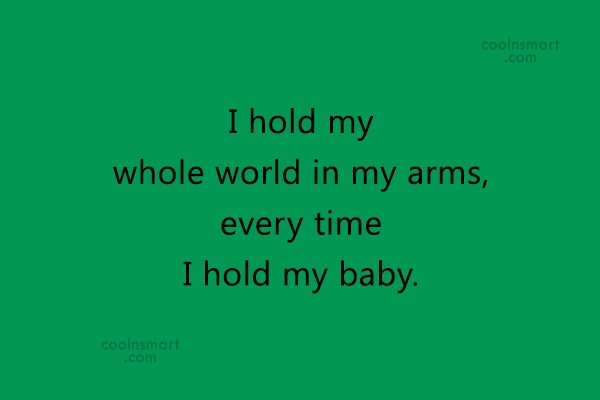 Baby Quote: I hold my whole world in my...